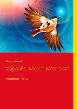 Moisala, Marjut - Vapaaksi Mielen Matriisista: Adamon - kirja, e-kirja